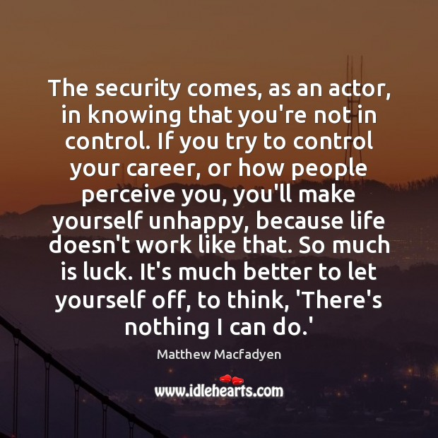 The security comes, as an actor, in knowing that you're not in Luck Quotes Image