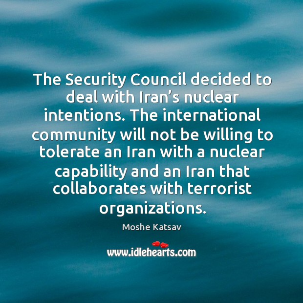 The security council decided to deal with iran's nuclear intentions. Moshe Katsav Picture Quote