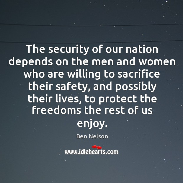 The security of our nation depends on the men and women who are willing to sacrifice their safety Ben Nelson Picture Quote