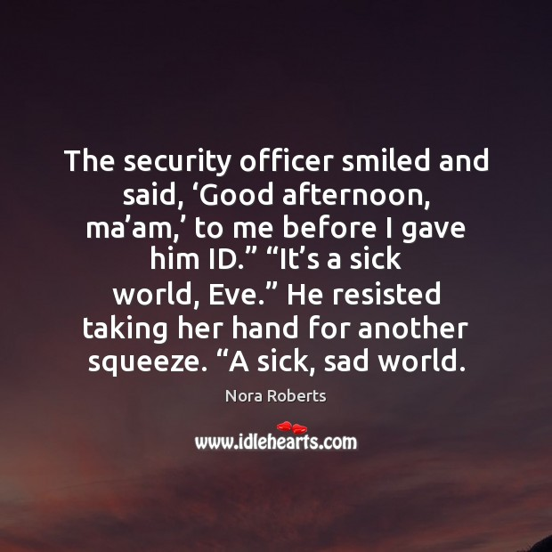 The security officer smiled and said, 'Good afternoon, ma'am,' to me Nora Roberts Picture Quote