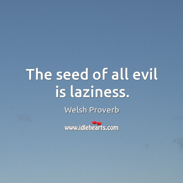 The seed of all evil is laziness. Welsh Proverbs Image