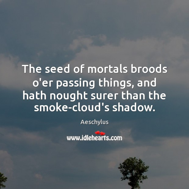 The seed of mortals broods o'er passing things, and hath nought surer Image
