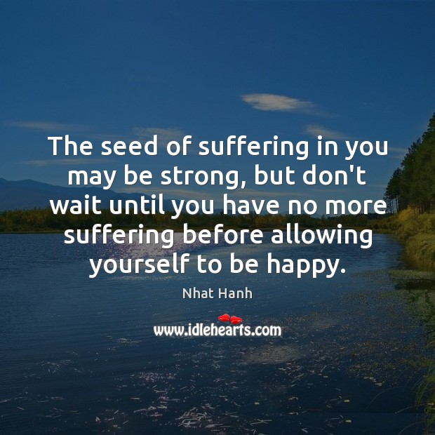 The seed of suffering in you may be strong, but don't wait Nhat Hanh Picture Quote