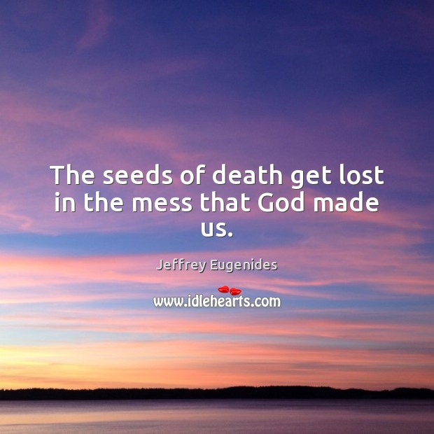 Image, The seeds of death get lost in the mess that God made us.
