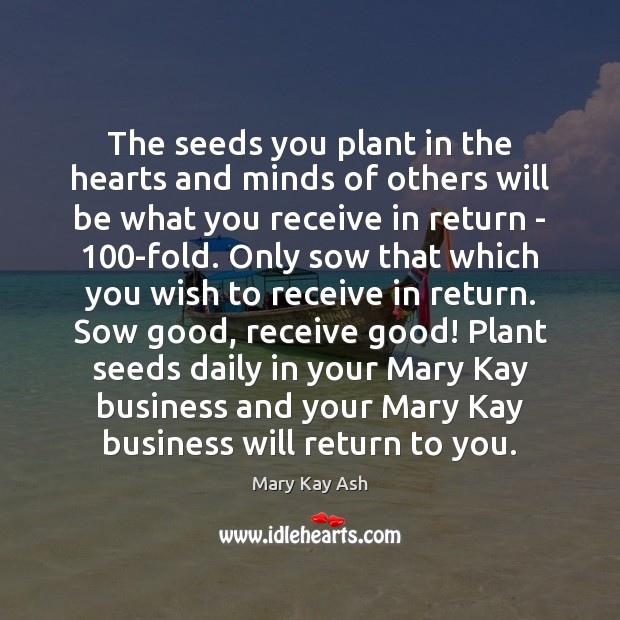 The seeds you plant in the hearts and minds of others will Mary Kay Ash Picture Quote