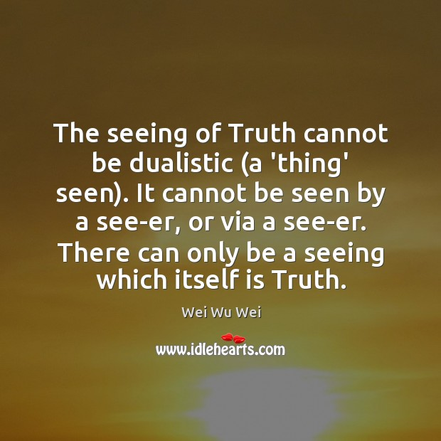 The seeing of Truth cannot be dualistic (a 'thing' seen). It cannot Image