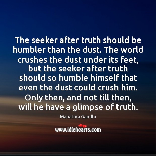 The seeker after truth should be humbler than the dust. The world Image