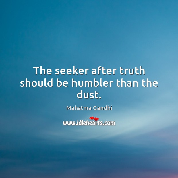 The seeker after truth should be humbler than the dust. Image