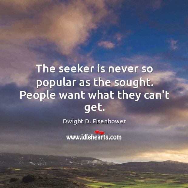 The seeker is never so popular as the sought. People want what they can't get. Image