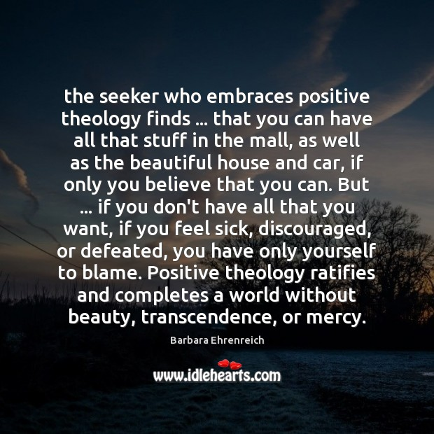 The seeker who embraces positive theology finds … that you can have all Barbara Ehrenreich Picture Quote