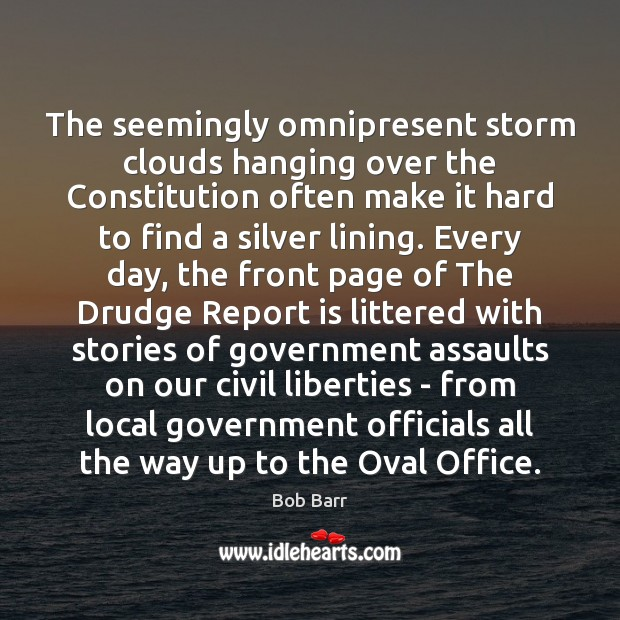The seemingly omnipresent storm clouds hanging over the Constitution often make it Bob Barr Picture Quote