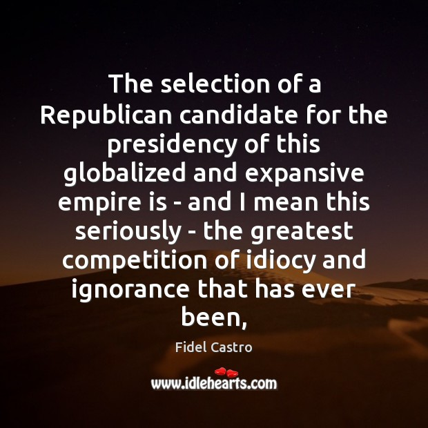 The selection of a Republican candidate for the presidency of this globalized Fidel Castro Picture Quote