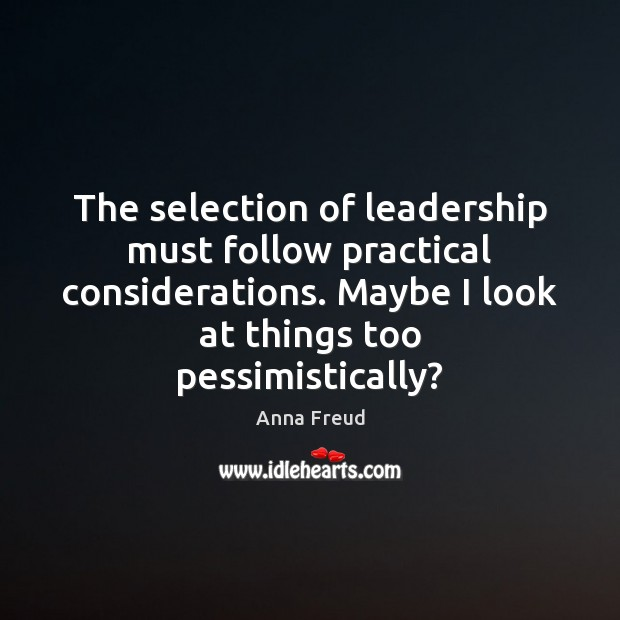 Image, The selection of leadership must follow practical considerations. Maybe I look at