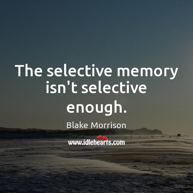 The selective memory isn't selective enough. Image
