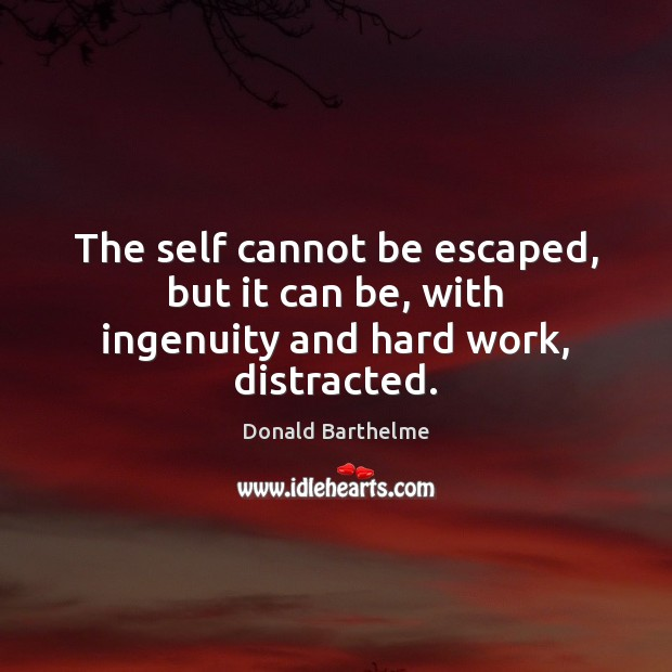 The self cannot be escaped, but it can be, with ingenuity and hard work, distracted. Donald Barthelme Picture Quote