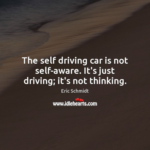 The self driving car is not self-aware. It's just driving; it's not thinking. Car Quotes Image