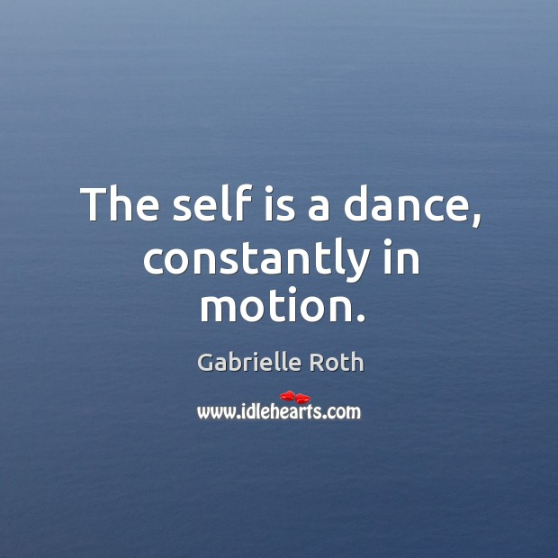 The self is a dance, constantly in motion. Gabrielle Roth Picture Quote