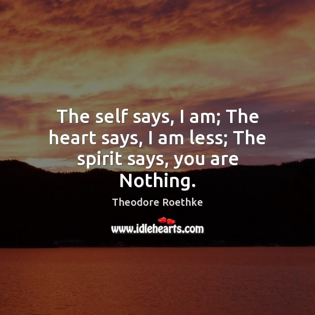 The self says, I am; The heart says, I am less; The spirit says, you are Nothing. Image
