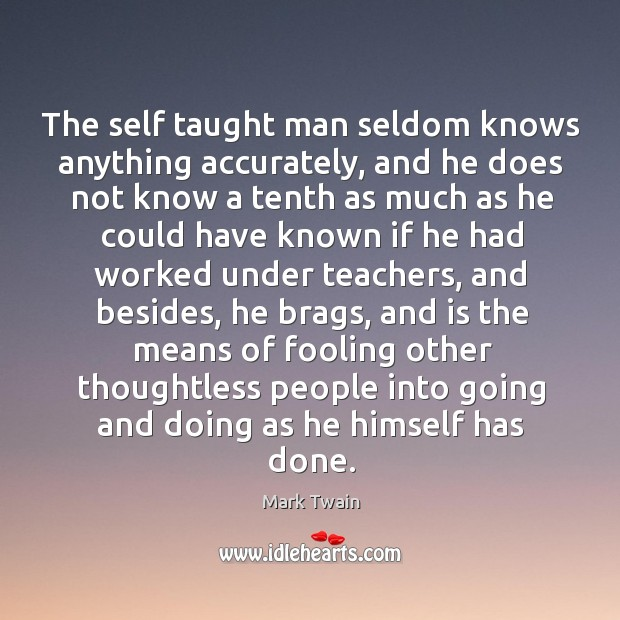The self taught man seldom knows anything accurately, and he does not Image