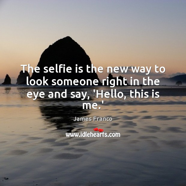 The selfie is the new way to look someone right in the eye and say, 'Hello, this is me.' James Franco Picture Quote