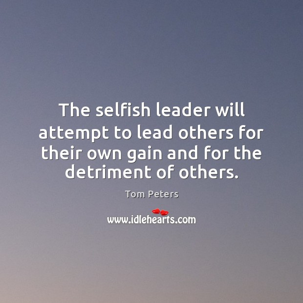 The selfish leader will attempt to lead others for their own gain Tom Peters Picture Quote
