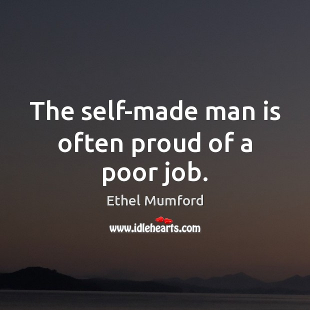 The self-made man is often proud of a poor job. Image