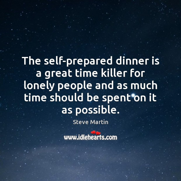 The self-prepared dinner is a great time killer for lonely people and Steve Martin Picture Quote