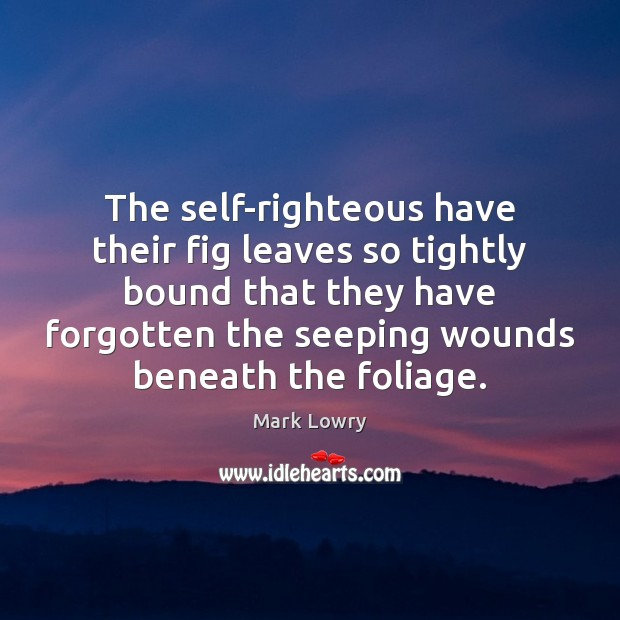 The self-righteous have their fig leaves so tightly bound that they have Image