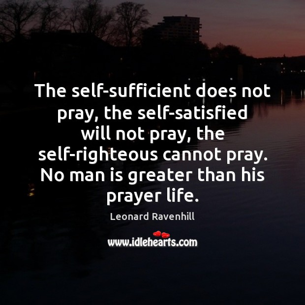 The self-sufficient does not pray, the self-satisfied will not pray, the self-righteous Leonard Ravenhill Picture Quote