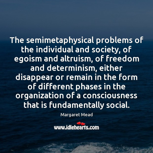 The semimetaphysical problems of the individual and society, of egoism and altruism, Margaret Mead Picture Quote
