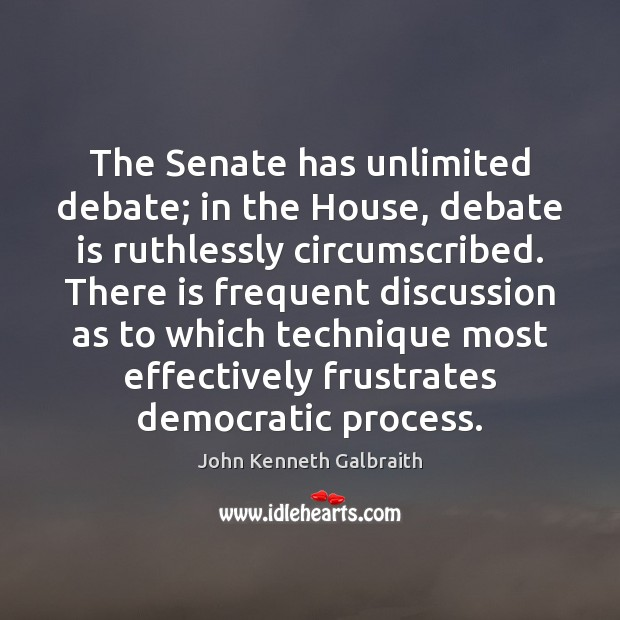 The Senate has unlimited debate; in the House, debate is ruthlessly circumscribed. John Kenneth Galbraith Picture Quote