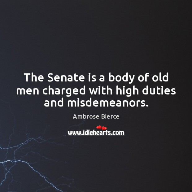 Image, The Senate is a body of old men charged with high duties and misdemeanors.