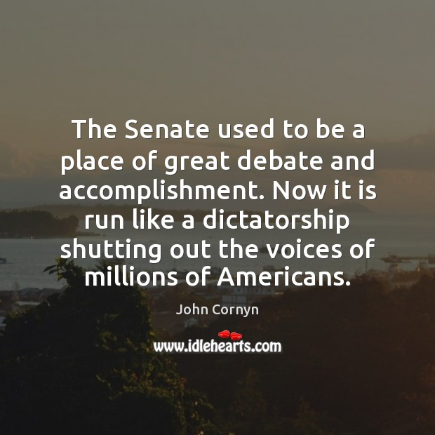 The Senate used to be a place of great debate and accomplishment. John Cornyn Picture Quote