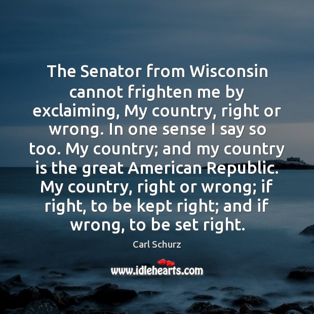 The Senator from Wisconsin cannot frighten me by exclaiming, My country, right Carl Schurz Picture Quote