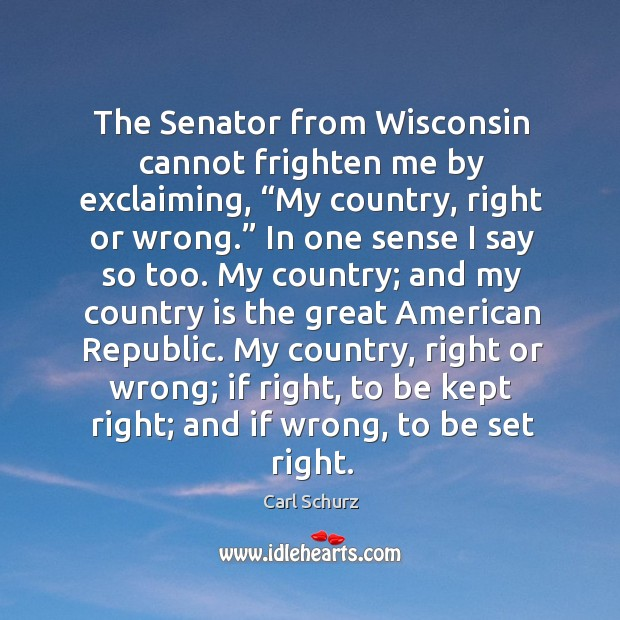 """The senator from wisconsin cannot frighten me by exclaiming, """"my country, right or wrong."""" Carl Schurz Picture Quote"""