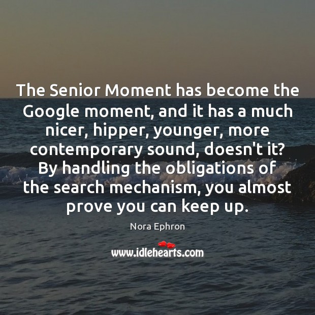 The Senior Moment has become the Google moment, and it has a Nora Ephron Picture Quote