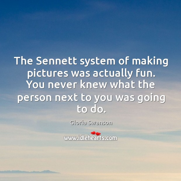 The sennett system of making pictures was actually fun. You never knew what the person next to you was going to do. Image