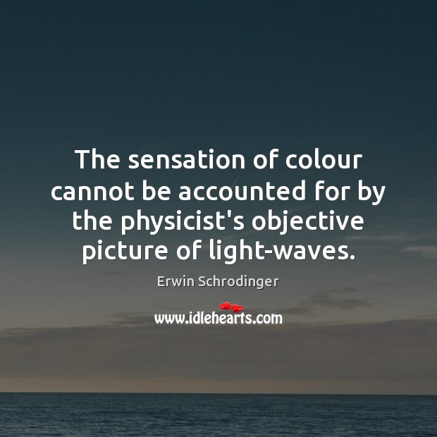 The sensation of colour cannot be accounted for by the physicist's objective Erwin Schrodinger Picture Quote