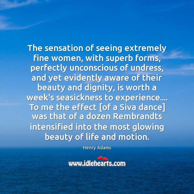 The sensation of seeing extremely fine women, with superb forms, perfectly unconscious Henry Adams Picture Quote