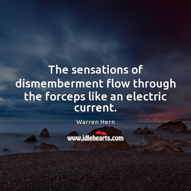 The sensations of dismemberment flow through the forceps like an electric current. Image