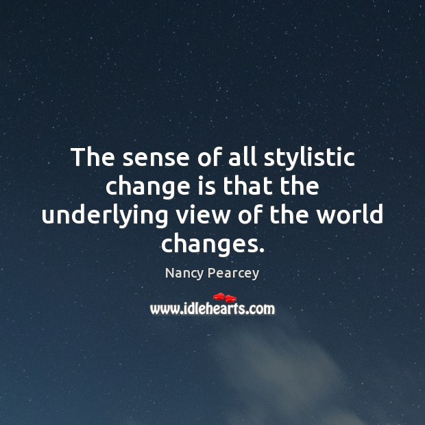 Image, The sense of all stylistic change is that the underlying view of the world changes.