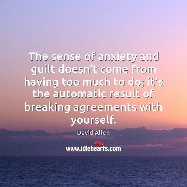 The sense of anxiety and guilt doesn't come from having too much David Allen Picture Quote