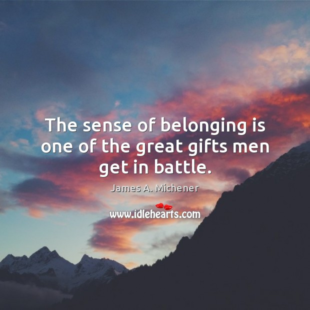 The sense of belonging is one of the great gifts men get in battle. Image