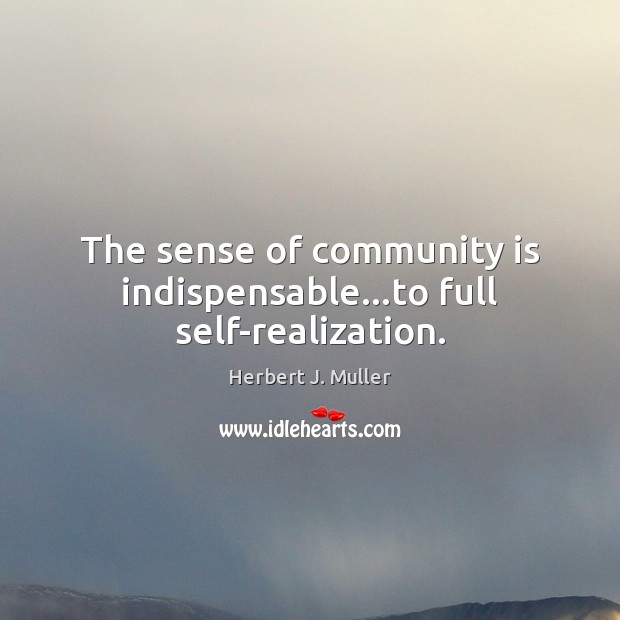 The sense of community is indispensable…to full self-realization. Herbert J. Muller Picture Quote