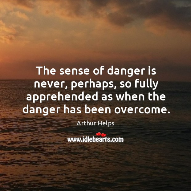 Image, The sense of danger is never, perhaps, so fully apprehended as when the danger has been overcome.