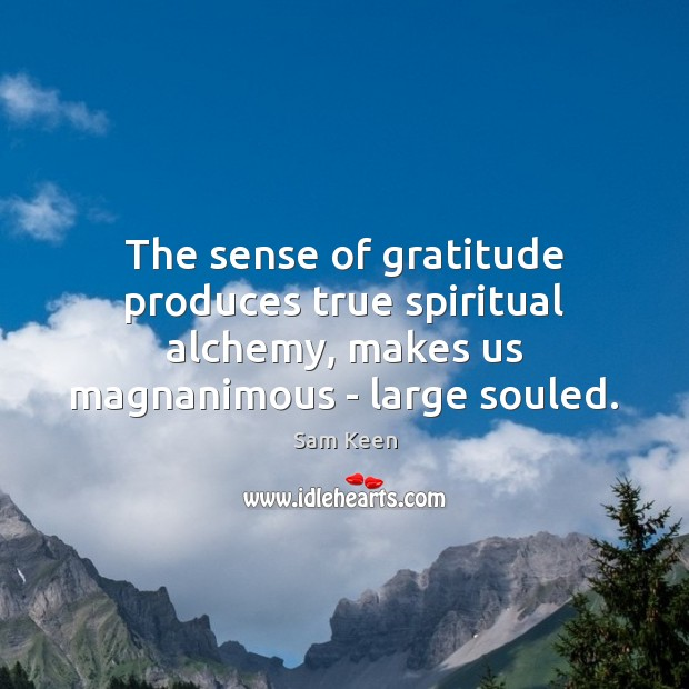The sense of gratitude produces true spiritual alchemy, makes us magnanimous – Sam Keen Picture Quote