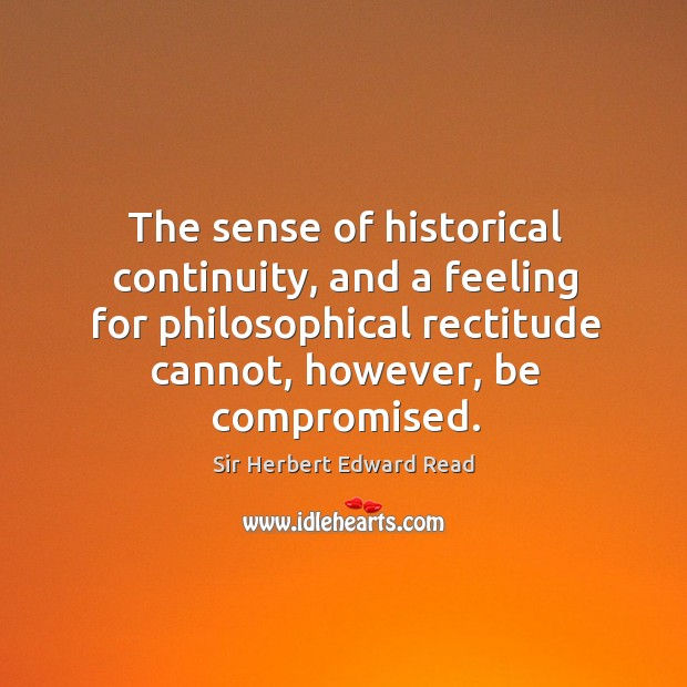 The sense of historical continuity, and a feeling for philosophical rectitude cannot, however, be compromised. Sir Herbert Edward Read Picture Quote