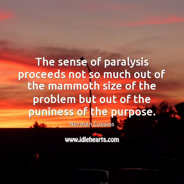 The sense of paralysis proceeds not so much out of the mammoth Norman Cousins Picture Quote