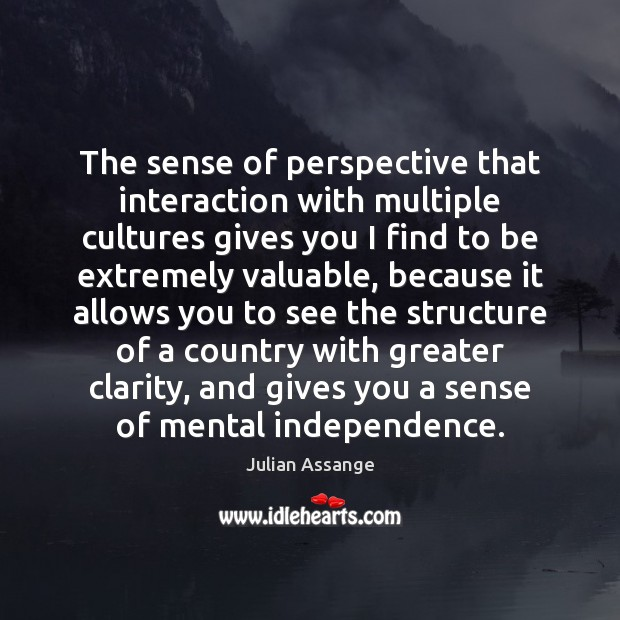 The sense of perspective that interaction with multiple cultures gives you I Julian Assange Picture Quote