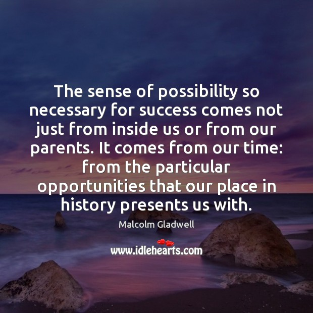 The sense of possibility so necessary for success comes not just from Malcolm Gladwell Picture Quote